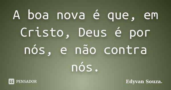 A boa nova é que, em Cristo, Deus é por nós, e não contra nós.... Frase de Edyvan Souza.