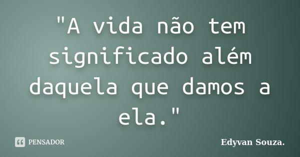 """""""A vida não tem significado além daquela que damos a ela.""""... Frase de Edyvan Souza."""