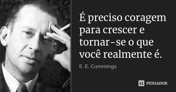 É preciso coragem para crescer e tornar-se o que você realmente é.... Frase de E. E. Cummings.