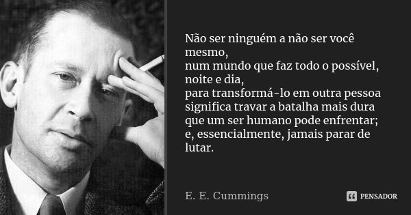 Não ser ninguém a não ser você mesmo, num mundo que faz todo o possível, noite e dia, para transformá-lo em outra pessoa significa travar a batalha mais dura qu... Frase de E. E. Cummings.