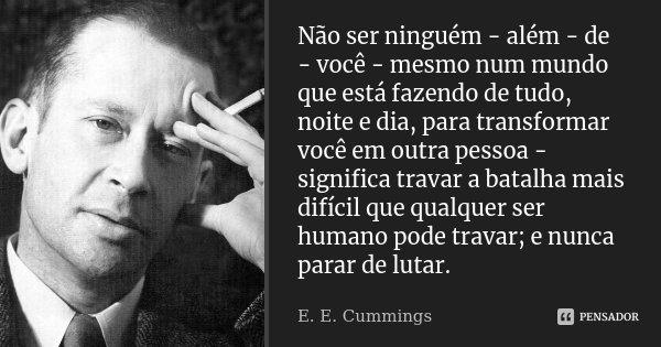 Não ser ninguém - além - de - você - mesmo num mundo que está fazendo de tudo, noite e dia, para transformar você em outra pessoa - significa travar a batalha m... Frase de E. E. Cummings.