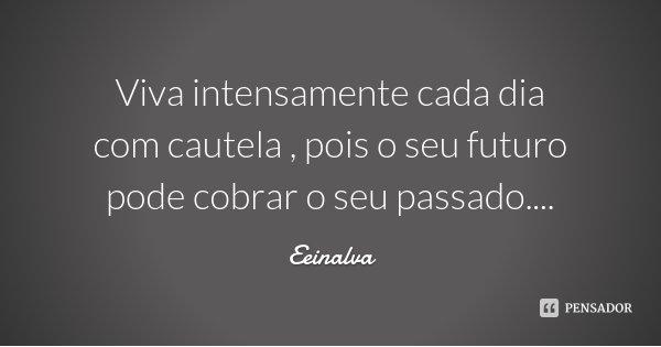 Viva intensamente cada dia com cautela , pois o seu futuro pode cobrar o seu passado....... Frase de Eeinalva.