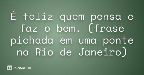 É feliz quem pensa e faz o bem. (frase pichada em uma ponte no Rio de Janeiro)... Frase de Desconhecido.