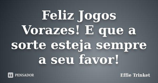 Feliz Jogos Vorazes! E que a sorte esteja sempre a seu favor!... Frase de Effie Trinket.