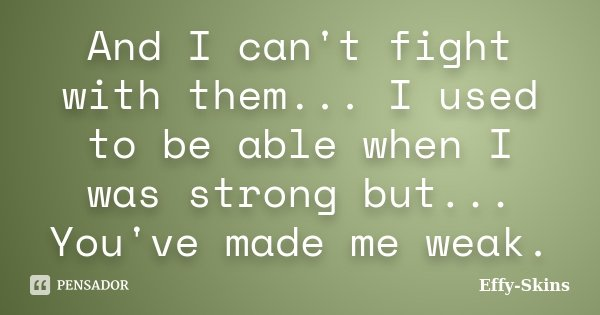 And I can't fight with them... I used to be able when I was strong but... You've made me weak.... Frase de Effy-Skins.