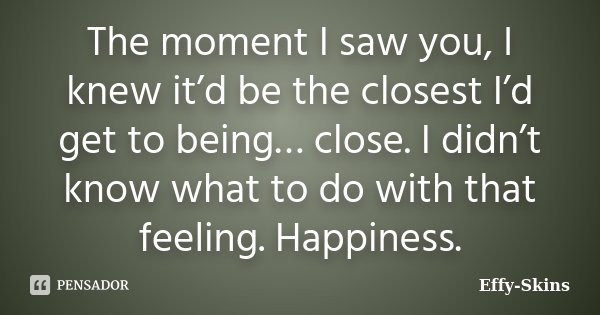 The moment I saw you, I knew it'd be the closest I'd get to being… close. I didn't know what to do with that feeling. Happiness.... Frase de Effy-Skins.