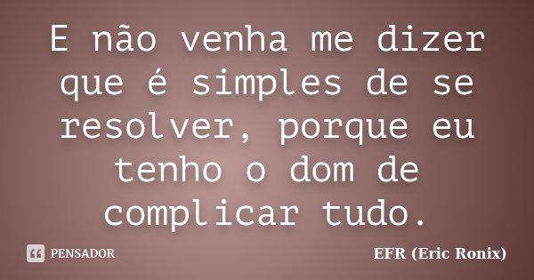 E não venha me dizer que é simples de se resolver, porque eu tenho o dom de complicar tudo.... Frase de EFR (Eric Ronix).