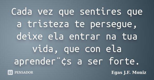 Cada vez que sentires que a tristeza te persegue, deixe ela entrar na tua vida, que con ela aprender¨¢s a ser forte.... Frase de Egas J.F. Moniz.