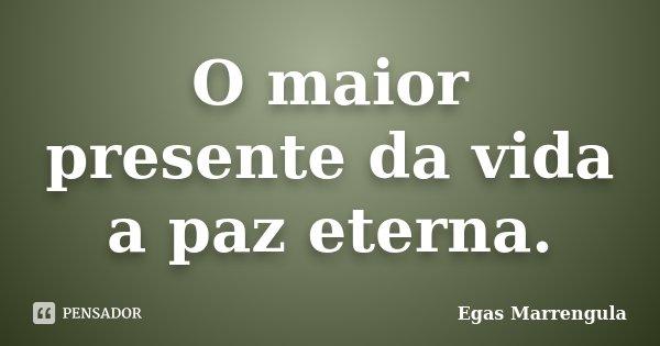O maior presente da vida a paz eterna.... Frase de Egas Marrengula.
