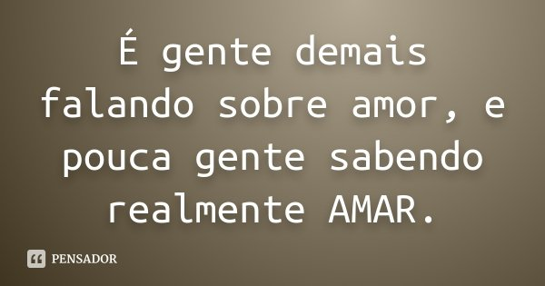 É gente demais falando sobre amor, e pouca gente sabendo realmente AMAR.... Frase de Desconhecido.
