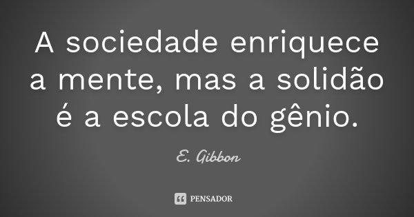 A sociedade enriquece a mente, mas a solidão é a escola do gênio.... Frase de E. Gibbon.