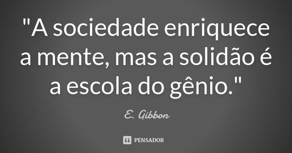 """""""A sociedade enriquece a mente, mas a solidão é a escola do gênio.""""... Frase de E. Gibbon."""
