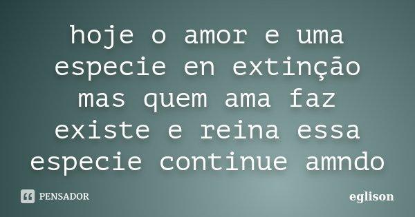 hoje o amor e uma especie en extinção mas quem ama faz existe e reina essa especie continue amndo... Frase de eglison.
