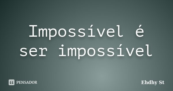 Impossível é ser impossível... Frase de Ehdhy St.