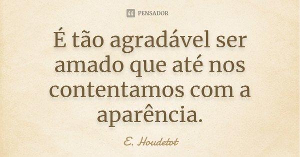 É tão agradável ser amado que até nos contentamos com a aparência.... Frase de E. Houdetot.