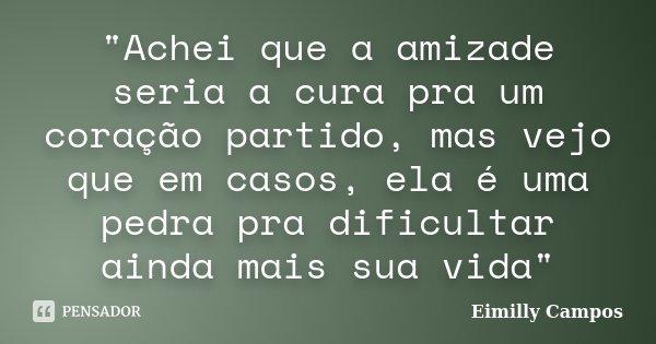 """""""Achei que a amizade seria a cura pra um coração partido, mas vejo que em casos, ela é uma pedra pra dificultar ainda mais sua vida""""... Frase de Eimilly Campos."""