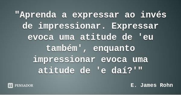 """""""Aprenda a expressar ao invés de impressionar. Expressar evoca uma atitude de 'eu também', enquanto impressionar evoca uma atitude de 'e daí?'""""... Frase de E. James Rohn."""