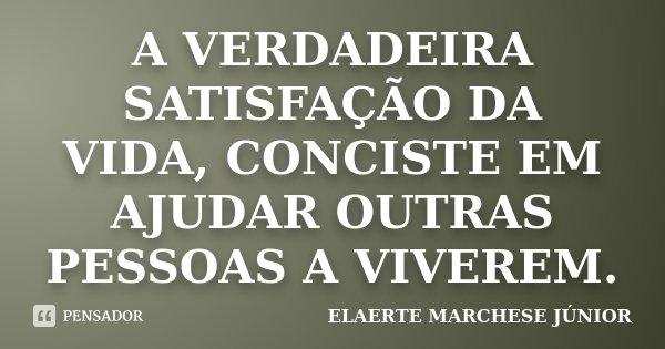 A VERDADEIRA SATISFAÇÃO DA VIDA, CONCISTE EM AJUDAR OUTRAS PESSOAS A VIVEREM.... Frase de ELAERTE MARCHESE JÚNIOR.