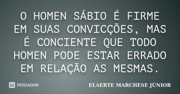 O HOMEN SÁBIO É FIRME EM SUAS CONVICÇÕES, MAS É CONCIENTE QUE TODO HOMEN PODE ESTAR ERRADO EM RELAÇÃO AS MESMAS.... Frase de ELAERTE MARCHESE JÚNIOR.