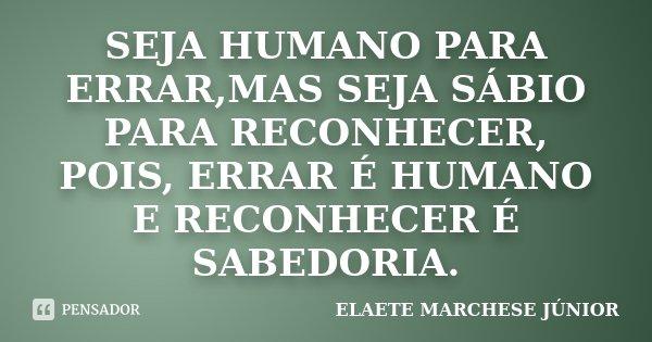SEJA HUMANO PARA ERRAR,MAS SEJA SÁBIO PARA RECONHECER, POIS, ERRAR É HUMANO E RECONHECER É SABEDORIA.... Frase de ELAETE MARCHESE JÚNIOR.