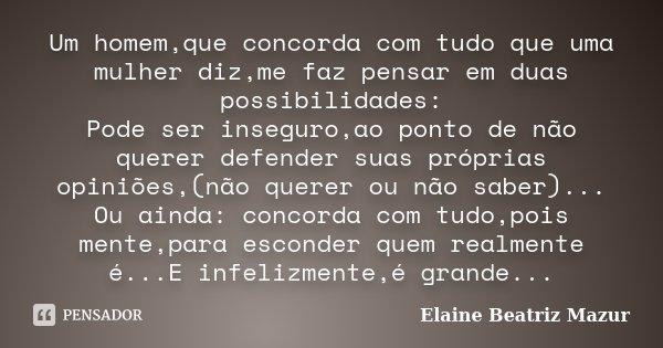 Um homem,que concorda com tudo que uma mulher diz,me faz pensar em duas possibilidades: Pode ser inseguro,ao ponto de não querer defender suas próprias opiniões... Frase de Elaine Beatriz Mazur.