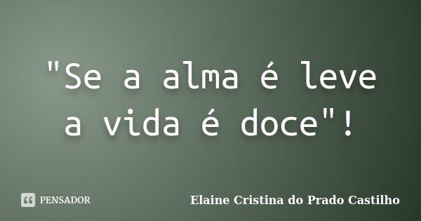"""""""Se a alma é leve a vida é doce""""!... Frase de Elaine Cristina do Prado Castilho."""