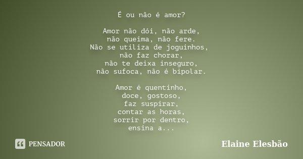 Quando O Amor Enche O Coração Não Deixa: É Ou Não é Amor? Amor Não Dói, Não... Elaine Elesbão
