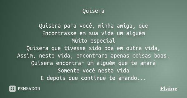 Quisera Quisera para você, minha amiga, que Encontrasse em sua vida um alguém Muito especial Quisera que tivesse sido boa em outra vida, Assim, nesta vida, enco... Frase de elaine.