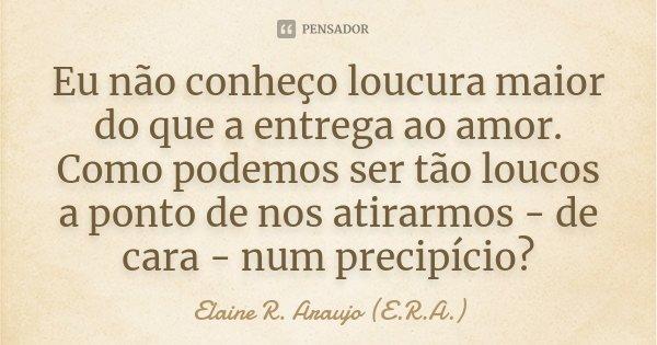 Eu não conheço loucura maior do que a entrega ao amor. Como podemos ser tão loucos a ponto de nos atirarmos - de cara - num precipício ?... Frase de Elaine R. Araujo (E.R.A.).