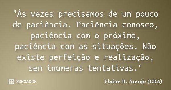 """""""Ás vezes precisamos de um pouco de paciência. Paciência conosco, paciência com o próximo, paciência com as situações. Não existe perfeição e realização, s... Frase de Elaine R. Araujo (ERA)."""