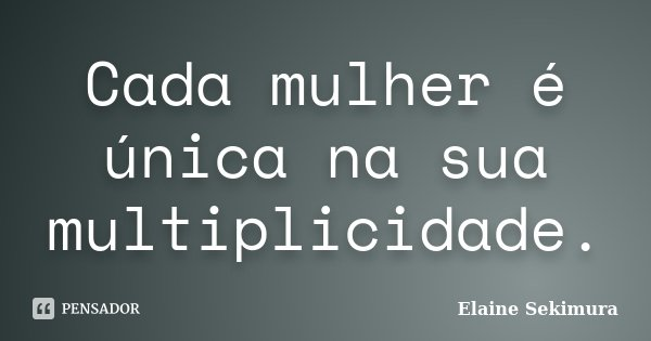 Cada mulher é única na sua multiplicidade.... Frase de Elaine Sekimura.