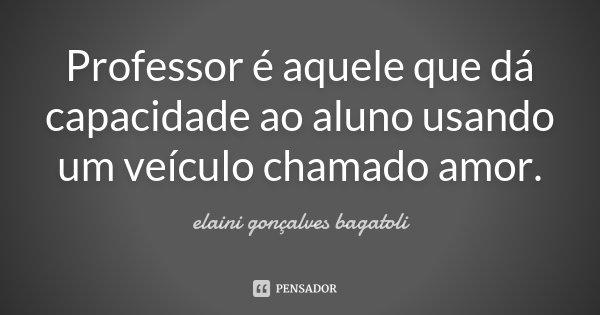 Professor é aquele que dá capacidade ao aluno usando um veículo chamado amor.... Frase de Elaini Gonçalves Bagatoli.