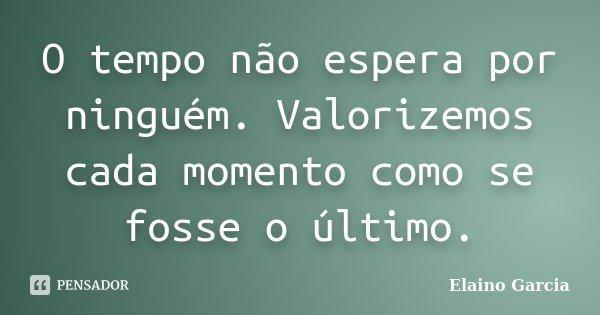 O tempo não espera por ninguém. Valorizemos cada momento como se fosse o último.... Frase de Elaino Garcia.