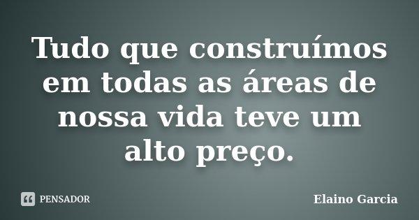 Tudo que construímos em todas as áreas de nossa vida teve um alto preço.... Frase de Elaino Garcia.