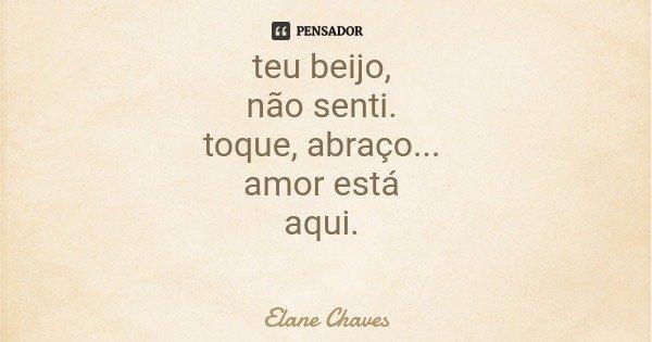 teu beijo, não senti. toque, abraço... amor está aqui.... Frase de Elane Chaves.