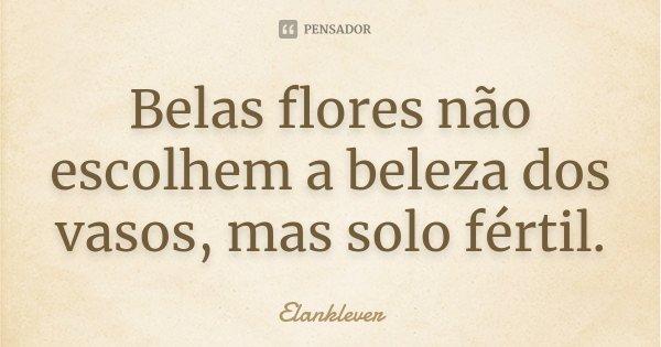 Belas flores, não escolhem a beleza dos vasos, mas, solo fértil.... Frase de Elanklever.