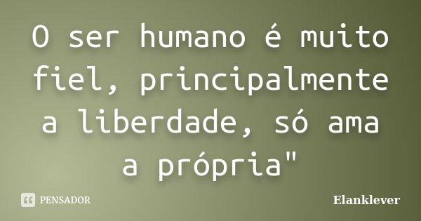 """O ser humano é muito fiel, principalmente a liberdade, só ama a própria""""... Frase de Elanklever."""