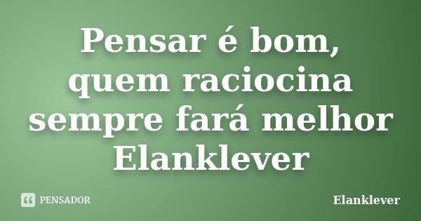 Pensar é bom, quem raciocina sempre fará melhor Elanklever... Frase de Elanklever.