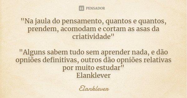 """""""Na jaula do pensamento, quantos e quantos, prendem, acomodam e cortam as asas da criatividade"""" """"Alguns sabem tudo sem aprender nada, e dão opniõ... Frase de Elanklever."""