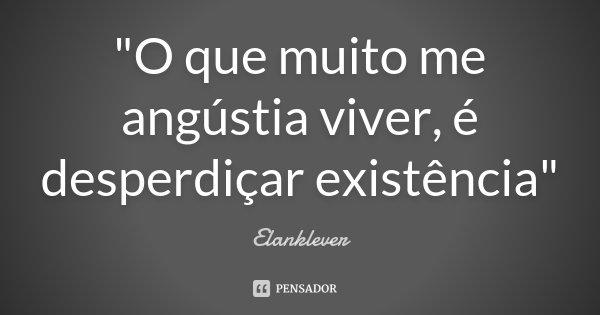 """""""O que muito me angústia viver, é desperdiçar existência""""... Frase de Elanklever."""