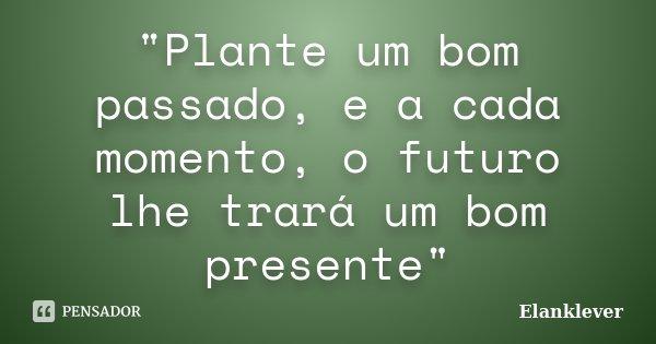 """""""Plante um bom passado, e a cada momento, o futuro lhe trará um bom presente""""... Frase de Elanklever."""