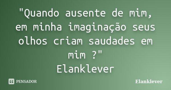 """""""Quando ausente de mim, em minha imaginação seus olhos criam saudades em mim ?"""" Elanklever... Frase de Elanklever."""