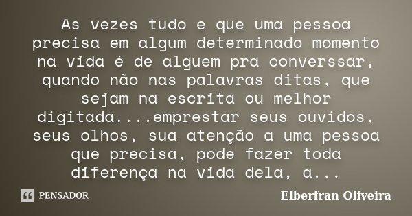 As vezes tudo e que uma pessoa precisa em algum determinado momento na vida é de alguem pra converssar, quando não nas palavras ditas, que sejam na escrita ou m... Frase de Elberfran Oliveira.