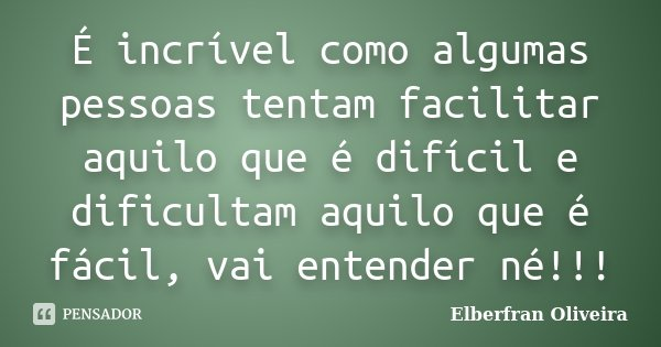 É incrível como algumas pessoas tentam facilitar aquilo que é difícil e dificultam aquilo que é fácil, vai entender né!!!... Frase de Elberfran Oliveira.