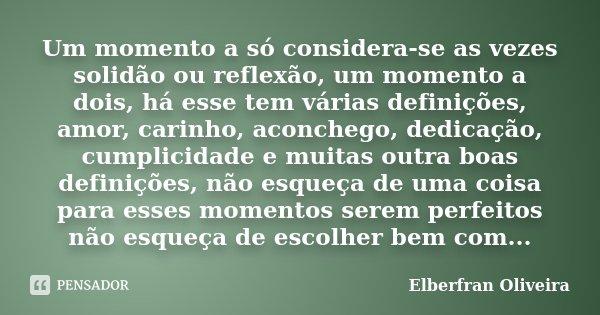 Um momento a só considera-se as vezes solidão ou reflexão, um momento a dois, há esse tem várias definições, amor, carinho, aconchego, dedicação, cumplicidade e... Frase de Elberfran Oliveira.