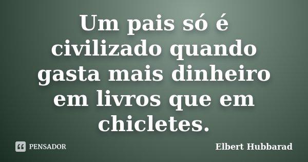 Um pais só é civilizado quando gasta mais dinheiro em livros que em chicletes.... Frase de Elbert Hubbarad.