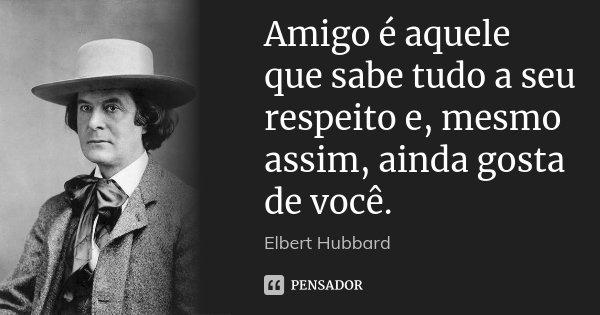 Amigo é aquele que sabe tudo a seu respeito e, mesmo assim, ainda gosta de você.... Frase de Elbert Hubbard.