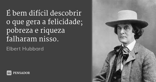 É bem difícil descobrir o que gera a felicidade; pobreza e riqueza falharam nisso.... Frase de Elbert Hubbard.