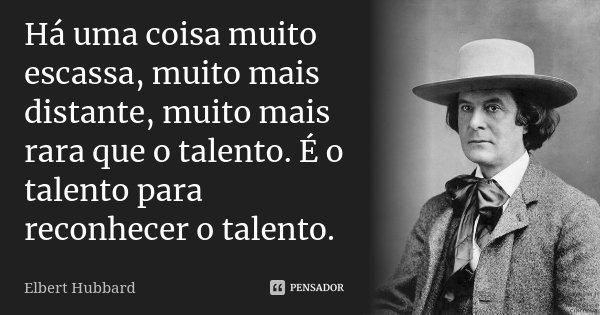 Há uma coisa muito escassa, muito mais distante, muito mais rara que o talento. É o talento para reconhecer o talento.... Frase de Elbert Hubbard.