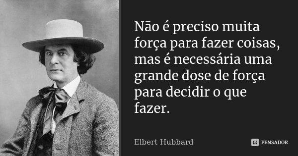 Não é preciso muita força para fazer coisas, mas é necessária uma grande dose de força para decidir o que fazer.... Frase de Elbert Hubbard.